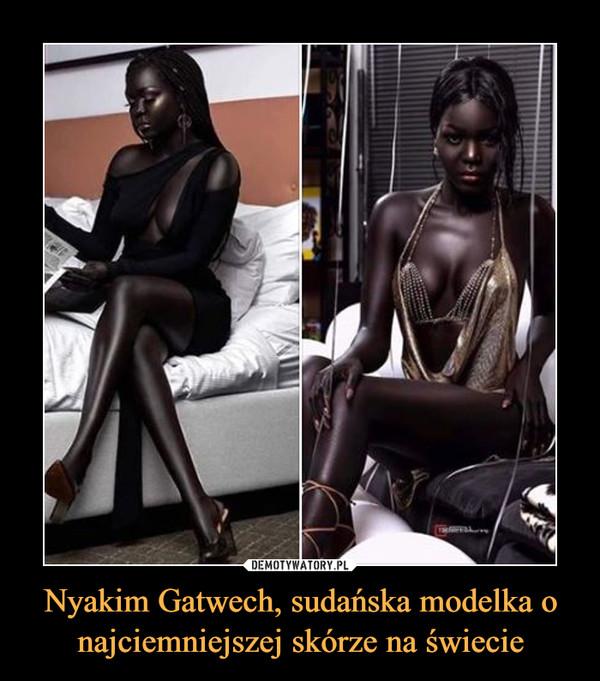 Nyakim Gatwech, sudańska modelka o najciemniejszej skórze na świecie –