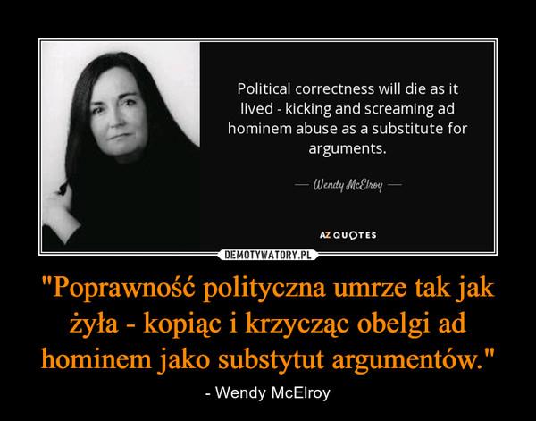 """""""Poprawność polityczna umrze tak jak żyła - kopiąc i krzycząc obelgi ad hominem jako substytut argumentów."""" – - Wendy McElroy"""