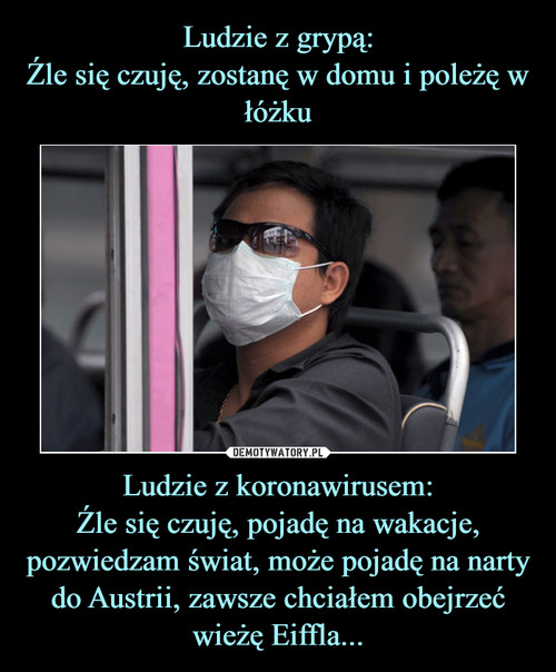 Ludzie z grypą: Źle się czuję, zostanę w domu i poleżę w łóżku Ludzie z koronawirusem: Źle się czuję, pojadę na wakacje, pozwiedzam świat, może pojadę na narty do Austrii, zawsze chciałem obejrzeć wieżę Eiffla...