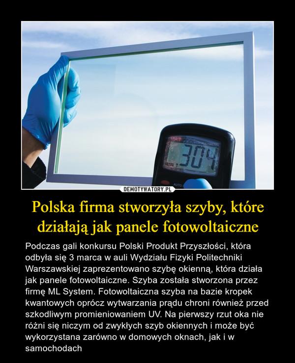 Polska firma stworzyła szyby, które działają jak panele fotowoltaiczne – Podczas gali konkursu Polski Produkt Przyszłości, która odbyła się 3 marca w auli Wydziału Fizyki Politechniki Warszawskiej zaprezentowano szybę okienną, która działa jak panele fotowoltaiczne. Szyba została stworzona przez firmę ML System. Fotowoltaiczna szyba na bazie kropek kwantowych oprócz wytwarzania prądu chroni również przed szkodliwym promieniowaniem UV. Na pierwszy rzut oka nie różni się niczym od zwykłych szyb okiennych i może być wykorzystana zarówno w domowych oknach, jak i w samochodach