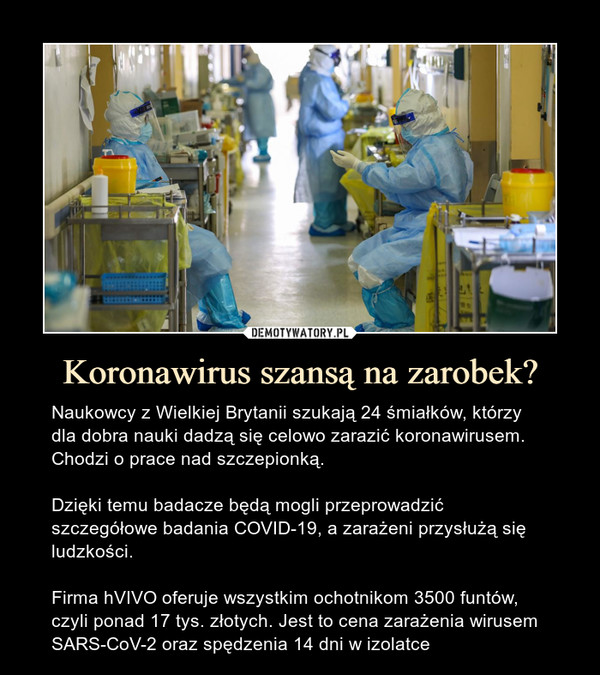 Koronawirus szansą na zarobek? – Naukowcy z Wielkiej Brytanii szukają 24 śmiałków, którzy dla dobra nauki dadzą się celowo zarazić koronawirusem. Chodzi o prace nad szczepionką.Dzięki temu badacze będą mogli przeprowadzić szczegółowe badania COVID-19, a zarażeni przysłużą się ludzkości.Firma hVIVO oferuje wszystkim ochotnikom 3500 funtów, czyli ponad 17 tys. złotych. Jest to cena zarażenia wirusem SARS-CoV-2 oraz spędzenia 14 dni w izolatce