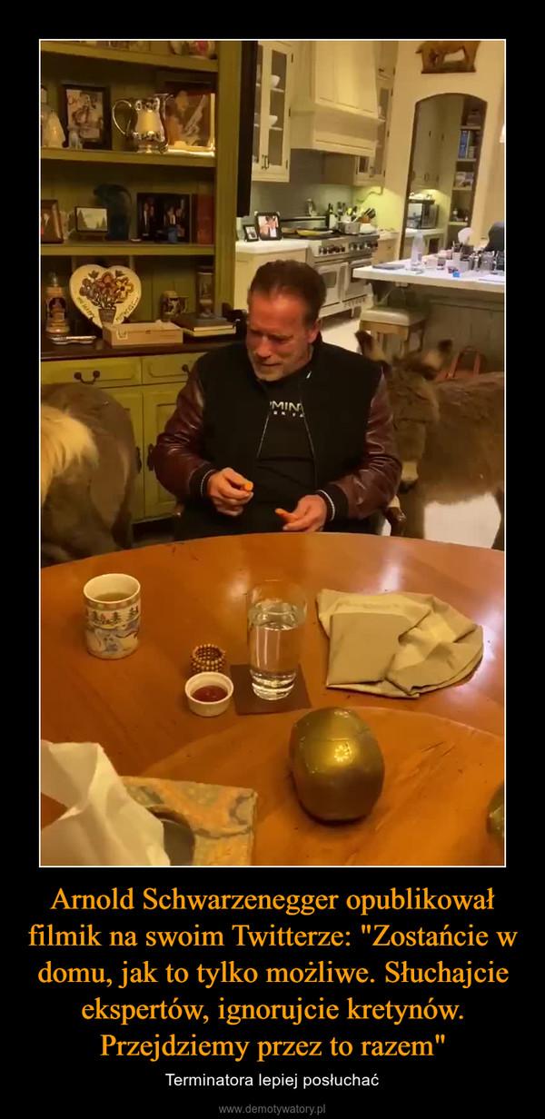 """Arnold Schwarzenegger opublikował filmik na swoim Twitterze: """"Zostańcie w domu, jak to tylko możliwe. Słuchajcie ekspertów, ignorujcie kretynów. Przejdziemy przez to razem"""" – Terminatora lepiej posłuchać"""