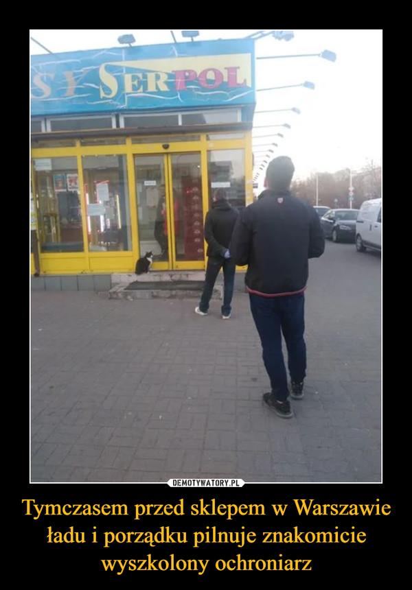 Tymczasem przed sklepem w Warszawie ładu i porządku pilnuje znakomicie wyszkolony ochroniarz –