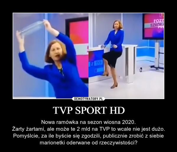 TVP SPORT HD – Nowa ramówka na sezon wiosna 2020.Żarty żartami, ale może te 2 mld na TVP to wcale nie jest dużo. Pomyślcie, za ile byście się zgodzili, publicznie zrobić z siebie marionetki oderwane od rzeczywistości?