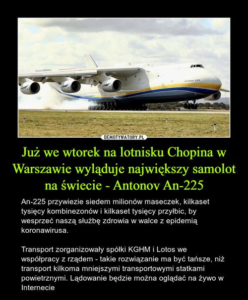 Już we wtorek na lotnisku Chopina w Warszawie wyląduje największy samolot na świecie - Antonov An-225