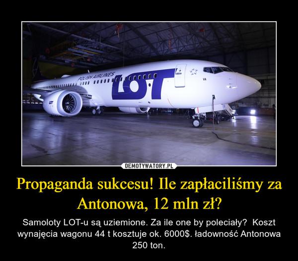 Propaganda sukcesu! Ile zapłaciliśmy za Antonowa, 12 mln zł? – Samoloty LOT-u są uziemione. Za ile one by poleciały?  Koszt wynajęcia wagonu 44 t kosztuje ok. 6000$. ładowność Antonowa 250 ton.