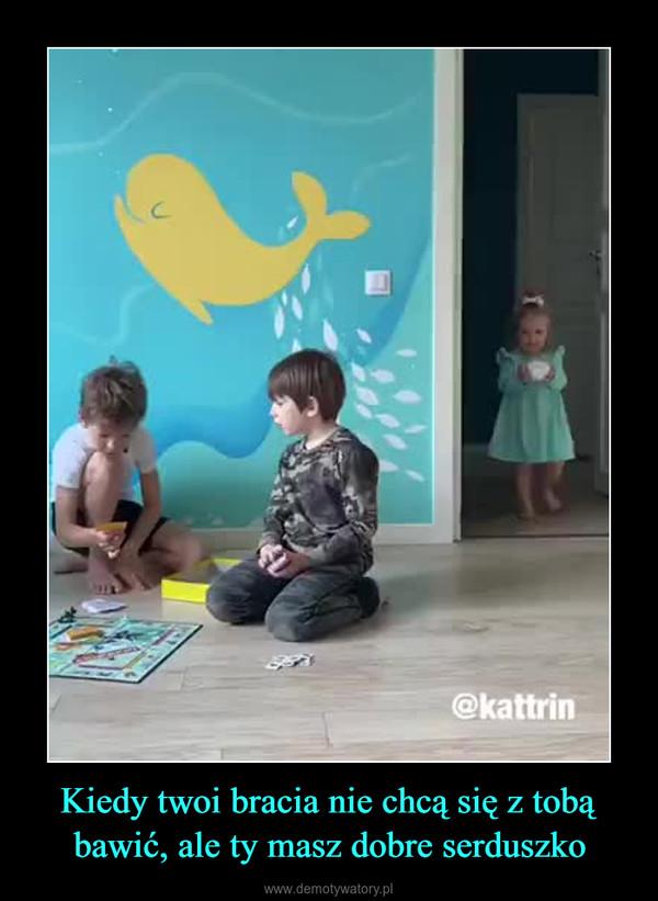Kiedy twoi bracia nie chcą się z tobą bawić, ale ty masz dobre serduszko –
