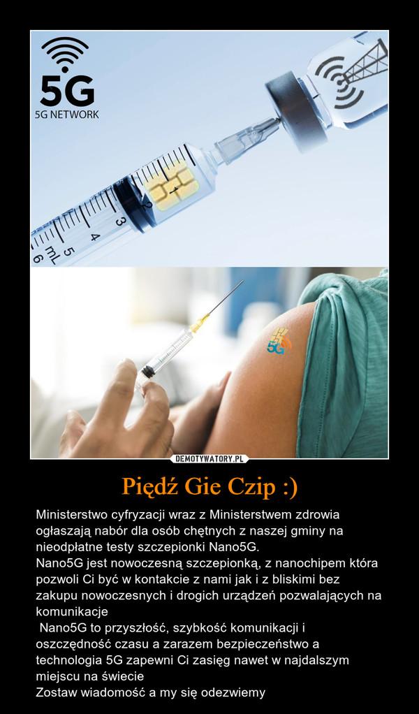 Piędź Gie Czip :) – Ministerstwo cyfryzacji wraz z Ministerstwem zdrowia ogłaszają nabór dla osób chętnych z naszej gminy na nieodpłatne testy szczepionki Nano5G.Nano5G jest nowoczesną szczepionką, z nanochipem która pozwoli Ci być w kontakcie z nami jak i z bliskimi bez zakupu nowoczesnych i drogich urządzeń pozwalających na komunikacje Nano5G to przyszłość, szybkość komunikacji i oszczędność czasu a zarazem bezpieczeństwo a technologia 5G zapewni Ci zasięg nawet w najdalszym miejscu na świecie Zostaw wiadomość a my się odezwiemy