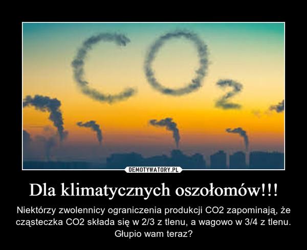 Dla klimatycznych oszołomów!!! – Niektórzy zwolennicy ograniczenia produkcji CO2 zapominają, że cząsteczka CO2 składa się w 2/3 z tlenu, a wagowo w 3/4 z tlenu. Głupio wam teraz?