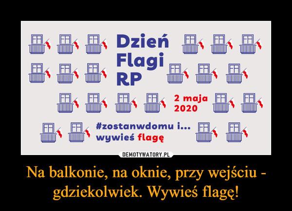 Na balkonie, na oknie, przy wejściu - gdziekolwiek. Wywieś flagę! –