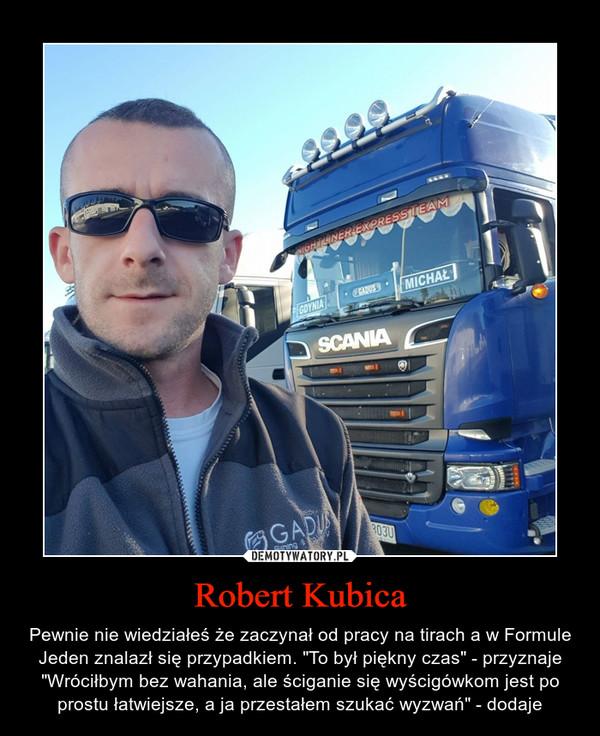 """Robert Kubica – Pewnie nie wiedziałeś że zaczynał od pracy na tirach a w Formule Jeden znalazł się przypadkiem. """"To był piękny czas"""" - przyznaje """"Wróciłbym bez wahania, ale ściganie się wyścigówkom jest po prostu łatwiejsze, a ja przestałem szukać wyzwań"""" - dodaje"""