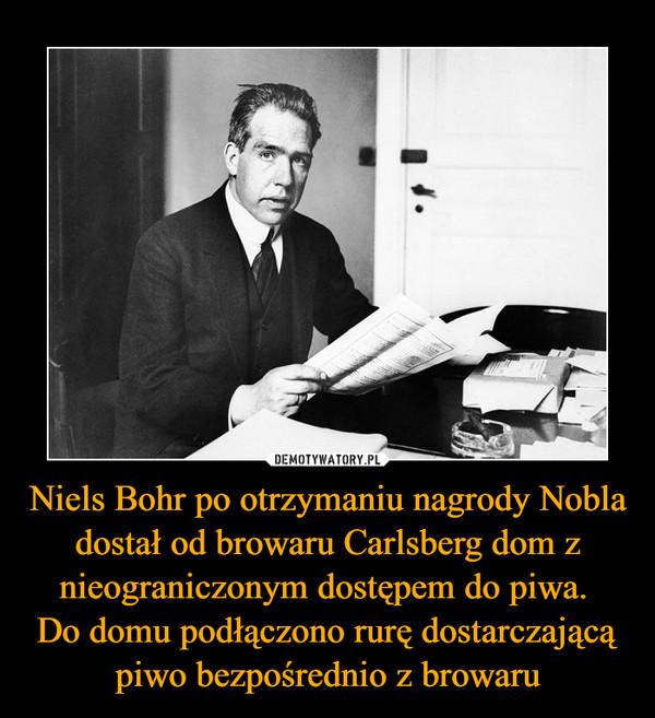 Niels Bohr po otrzymaniu nagrody Nobla dostał od browaru Carlsberg dom z nieograniczonym dostępem do piwa. Do domu podłączono rurę dostarczającą piwo bezpośrednio z browaru –