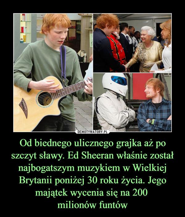 Od biednego ulicznego grajka aż po szczyt sławy. Ed Sheeran właśnie został najbogatszym muzykiem w Wielkiej Brytanii poniżej 30 roku życia. Jego majątek wycenia się na 200 milionów funtów –