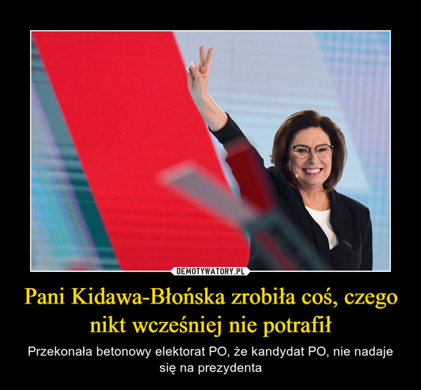 Pani Kidawa-Błońska zrobiła coś, czego nikt wcześniej nie potrafił – Przekonała betonowy elektorat PO, że kandydat PO, nie nadaje się na prezydenta