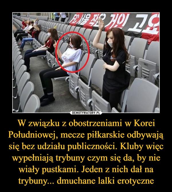 W związku z obostrzeniami w Korei Południowej, mecze piłkarskie odbywają się bez udziału publiczności. Kluby więc wypełniają trybuny czym się da, by nie wiały pustkami. Jeden z nich dał na trybuny... dmuchane lalki erotyczne –