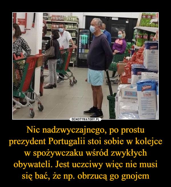 Nic nadzwyczajnego, po prostu prezydent Portugalii stoi sobie w kolejce w spożywczaku wśród zwykłych obywateli. Jest uczciwy więc nie musi się bać, że np. obrzucą go gnojem –