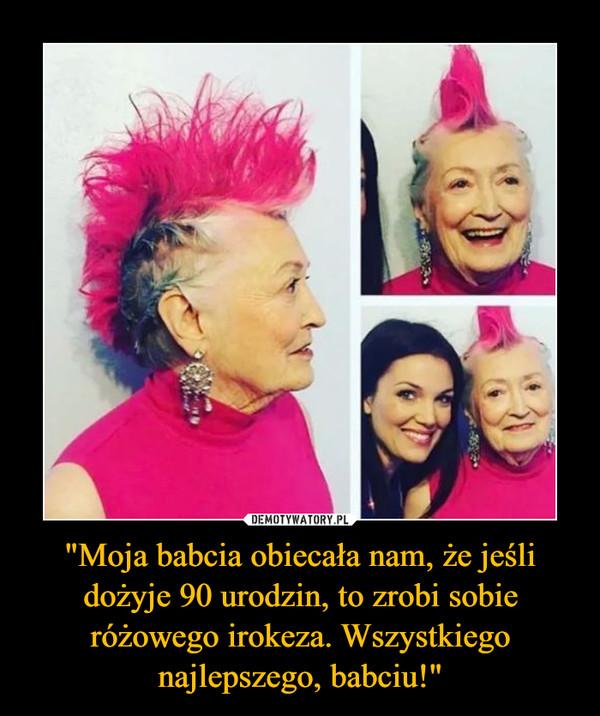 """""""Moja babcia obiecała nam, że jeśli dożyje 90 urodzin, to zrobi sobie różowego irokeza. Wszystkiego najlepszego, babciu!"""" –"""