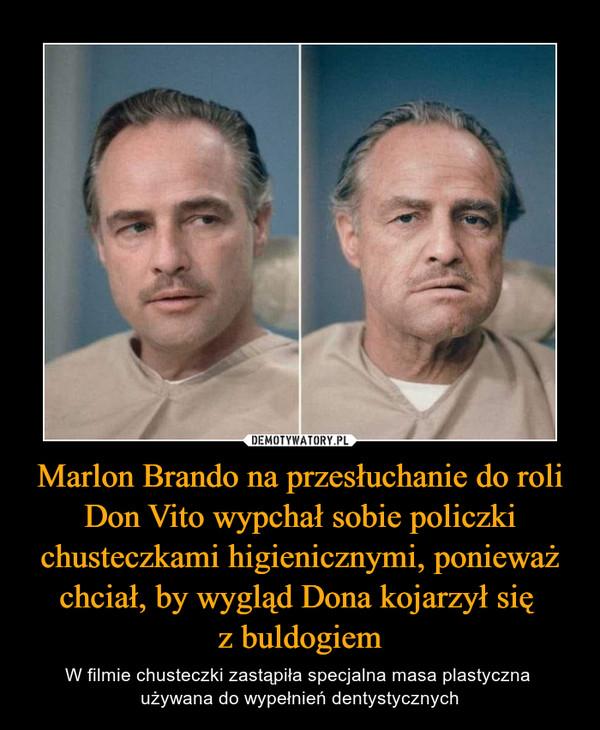 Marlon Brando na przesłuchanie do roli Don Vito wypchał sobie policzki chusteczkami higienicznymi, ponieważ chciał, by wygląd Dona kojarzył się z buldogiem – W filmie chusteczki zastąpiła specjalna masa plastyczna używana do wypełnień dentystycznych