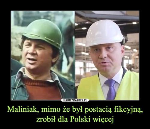 Maliniak, mimo że był postacią fikcyjną, zrobił dla Polski więcej