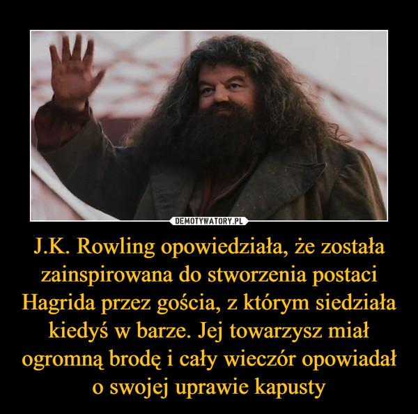 J.K. Rowling opowiedziała, że została zainspirowana do stworzenia postaci Hagrida przez gościa, z którym siedziała kiedyś w barze. Jej towarzysz miał ogromną brodę i cały wieczór opowiadał o swojej uprawie kapusty –