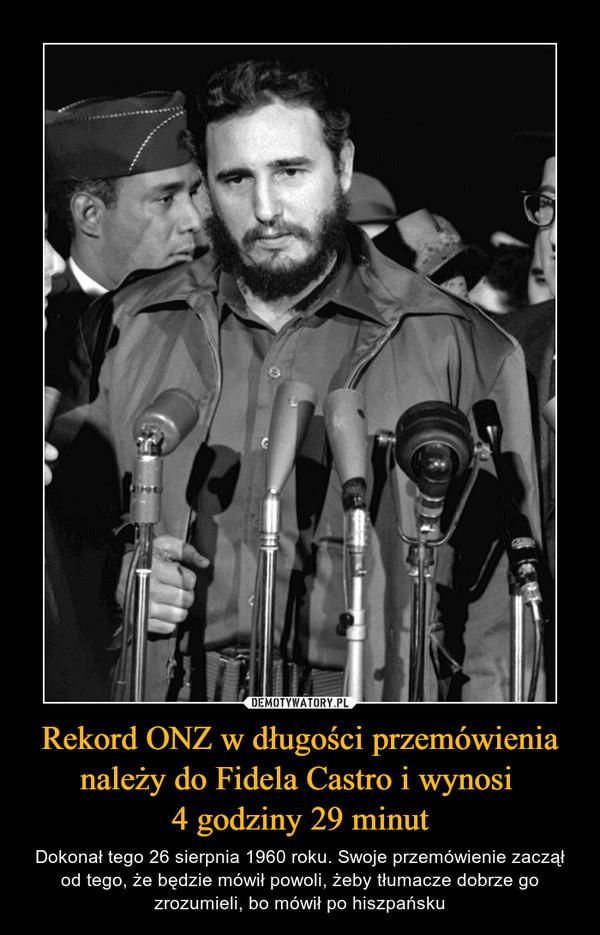 Rekord ONZ w długości przemówienia należy do Fidela Castro i wynosi 4 godziny 29 minut – Dokonał tego 26 sierpnia 1960 roku. Swoje przemówienie zaczął od tego, że będzie mówił powoli, żeby tłumacze dobrze go zrozumieli, bo mówił po hiszpańsku