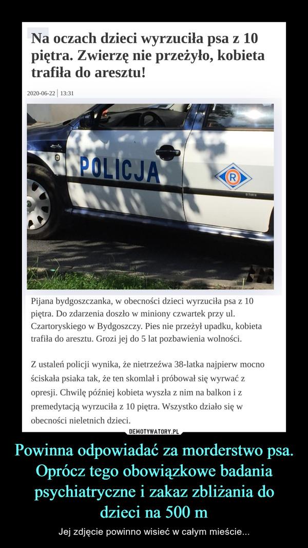 Powinna odpowiadać za morderstwo psa. Oprócz tego obowiązkowe badania psychiatryczne i zakaz zbliżania do dzieci na 500 m – Jej zdjęcie powinno wisieć w całym mieście... Na oczach dzieci wyrzuciła psa z 10 piętra. Zwierzę nie przeżyło, kobieta trafiła do aresztu!Pijana bydgoszczanka, w obecności dzieci wyrzuciła psa z 10 piętra. Do zdarzenia doszło w miniony czwartek przy ul. Czartoryskiego w Bydgoszczy. Pies nie przeżył upadku, kobieta trafiła do aresztu. Grozi jej do 5 lat pozbawienia wolności.Z ustaleń policji wynika, że nietrzeźwa 38-latka najpierw mocno ściskała psiaka tak, że ten skomlał i próbował się wyrwać z opresji. Chwilę później kobieta wyszła z nim na balkon i z premedytacją wyrzuciła z 10 piętra. Wszystko działo się w obecności nieletnich dzieci.Kobieta została zbadana na zawartość alkoholu w organizmie. Badanie wykazało go ponad dwa promile. W takim stanie 38-latka opiekowała się swoimi dziećmi. W związku z tym toczy się również odrębne postępowanie dotyczące niewłaściwego sprawowania opieki. Policjanci ze Szwederowa powiadomili natychmiast sąd rodzinny.