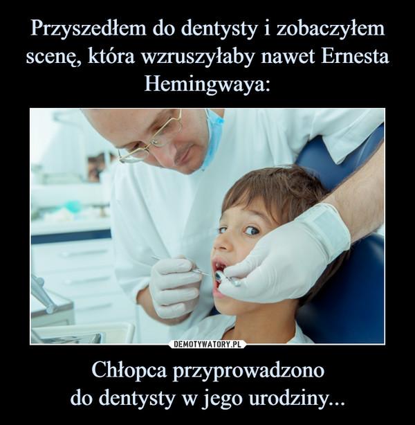 Chłopca przyprowadzonodo dentysty w jego urodziny... –