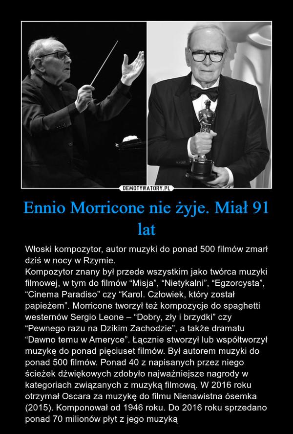 """Ennio Morricone nie żyje. Miał 91 lat – Włoski kompozytor, autor muzyki do ponad 500 filmów zmarł dziś w nocy w Rzymie.Kompozytor znany był przede wszystkim jako twórca muzyki filmowej, w tym do filmów """"Misja"""", """"Nietykalni"""", """"Egzorcysta"""", """"Cinema Paradiso"""" czy """"Karol. Człowiek, który został papieżem"""". Morricone tworzył też kompozycje do spaghetti westernów Sergio Leone – """"Dobry, zły i brzydki"""" czy """"Pewnego razu na Dzikim Zachodzie"""", a także dramatu """"Dawno temu w Ameryce"""". Łącznie stworzył lub współtworzył muzykę do ponad pięciuset filmów. Był autorem muzyki do ponad 500 filmów. Ponad 40 z napisanych przez niego ścieżek dźwiękowych zdobyło najważniejsze nagrody w kategoriach związanych z muzyką filmową. W 2016 roku otrzymał Oscara za muzykę do filmu Nienawistna ósemka (2015). Komponował od 1946 roku. Do 2016 roku sprzedano ponad 70 milionów płyt z jego muzyką"""