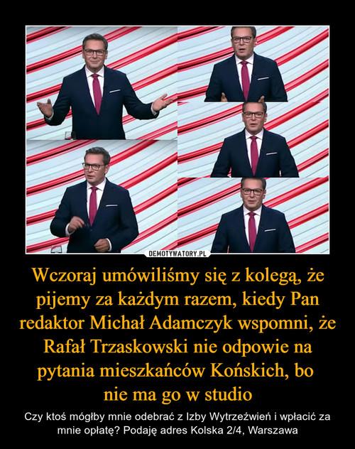 Wczoraj umówiliśmy się z kolegą, że pijemy za każdym razem, kiedy Pan redaktor Michał Adamczyk wspomni, że Rafał Trzaskowski nie odpowie na pytania mieszkańców Końskich, bo  nie ma go w studio