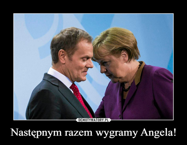 Następnym razem wygramy Angela! –