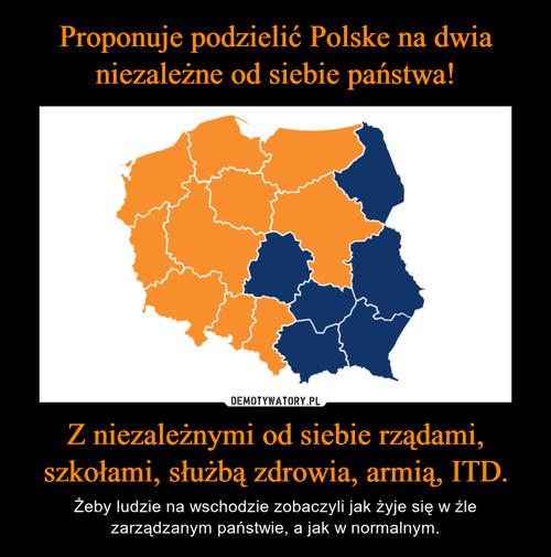Proponuje podzielić Polske na dwia niezależne od siebie państwa! Z niezależnymi od siebie rządami, szkołami, służbą zdrowia, armią, ITD.