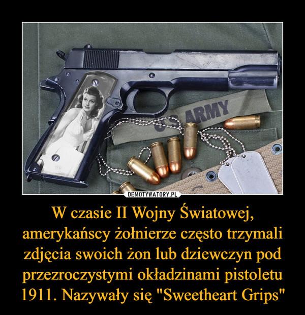 """W czasie II Wojny Światowej, amerykańscy żołnierze często trzymali zdjęcia swoich żon lub dziewczyn pod przezroczystymi okładzinami pistoletu 1911. Nazywały się """"Sweetheart Grips"""" –"""