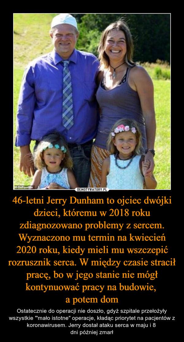 """46-letni Jerry Dunham to ojciec dwójki dzieci, któremu w 2018 roku zdiagnozowano problemy z sercem. Wyznaczono mu termin na kwiecień 2020 roku, kiedy mieli mu wszczepić rozrusznik serca. W między czasie stracił pracę, bo w jego stanie nie mógł kontynuować pracy na budowie, a potem dom – Ostatecznie do operacji nie doszło, gdyż szpitale przełożyły wszystkie """"'mało istotne"""" operacje, kładąc priorytet na pacjentów z koronawirusem. Jerry dostał ataku serca w maju i 8 dni później zmarł"""