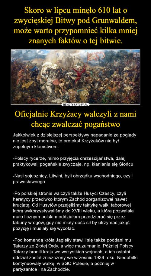 Skoro w lipcu minęło 610 lat o zwycięskiej Bitwy pod Grunwaldem, może warto przypomnieć kilka mniej znanych faktów o tej bitwie. Oficjalnie Krzyżacy walczyli z nami chcąc zwalczać pogaństwo