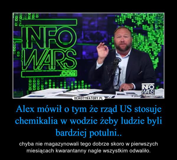 Alex mówił o tym że rząd US stosuje chemikalia w wodzie żeby ludzie byli bardziej potulni.. – chyba nie magazynowali tego dobrze skoro w pierwszych miesiącach kwarantanny nagle wszystkim odwaliło.