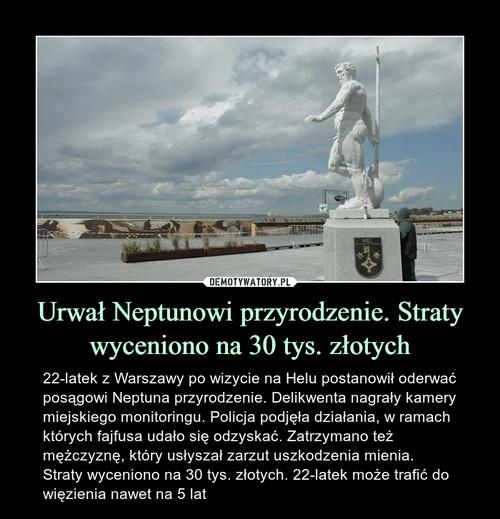 Urwał Neptunowi przyrodzenie. Straty wyceniono na 30 tys. złotych