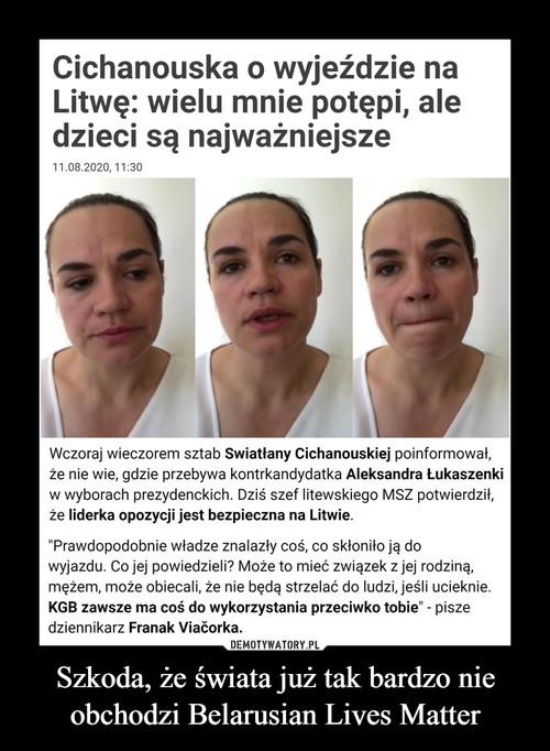 Szkoda, że świata już tak bardzo nie obchodzi Belarusian Lives Matter