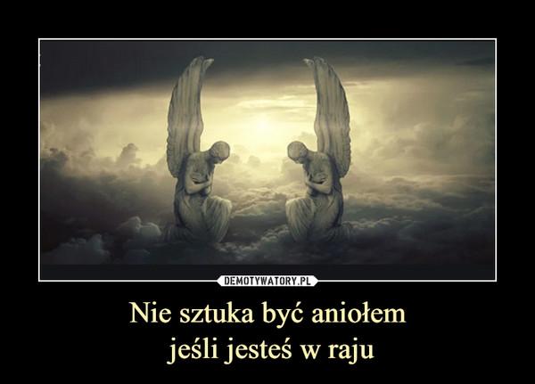 Nie sztuka być aniołem jeśli jesteś w raju –