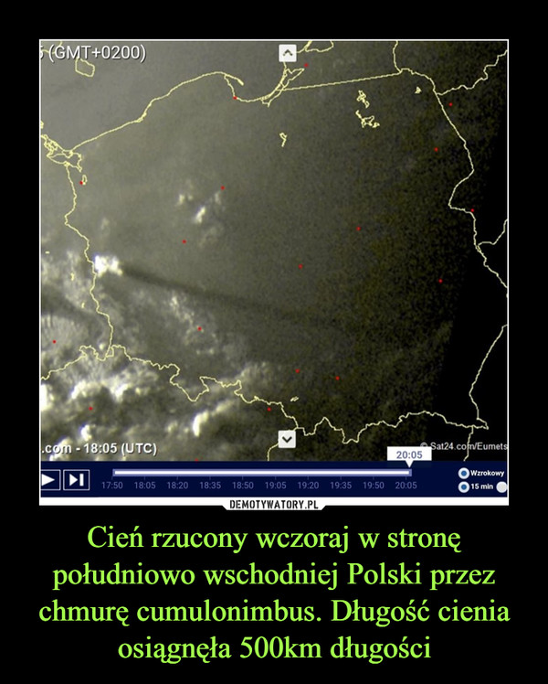 Cień rzucony wczoraj w stronę południowo wschodniej Polski przez chmurę cumulonimbus. Długość cienia osiągnęła 500km długości –