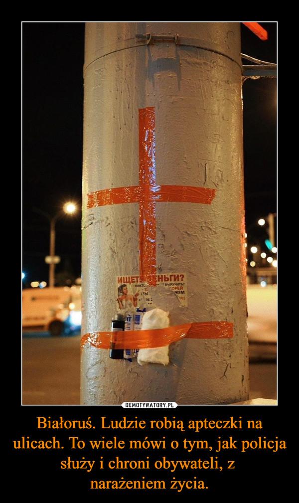 Białoruś. Ludzie robią apteczki na ulicach. To wiele mówi o tym, jak policja służy i chroni obywateli, z narażeniem życia. –