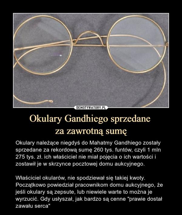 """Okulary Gandhiego sprzedane za zawrotną sumę – Okulary należące niegdyś do Mahatmy Gandhiego zostały sprzedane za rekordową sumę 260 tys. funtów, czyli 1 mln 275 tys. zł. ich właściciel nie miał pojęcia o ich wartości i zostawił je w skrzynce pocztowej domu aukcyjnego.Właściciel okularów, nie spodziewał się takiej kwoty. Początkowo powiedział pracownikom domu aukcyjnego, że jeśli okulary są zepsute, lub niewiele warte to można je wyrzucić. Gdy usłyszał, jak bardzo są cenne """"prawie dostał zawału serca"""""""