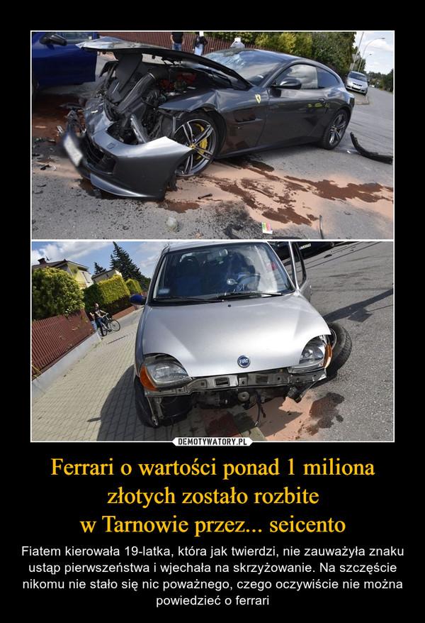 Ferrari o wartości ponad 1 milionazłotych zostało rozbitew Tarnowie przez... seicento – Fiatem kierowała 19-latka, która jak twierdzi, nie zauważyła znaku ustąp pierwszeństwa i wjechała na skrzyżowanie. Na szczęście nikomu nie stało się nic poważnego, czego oczywiście nie można powiedzieć o ferrari