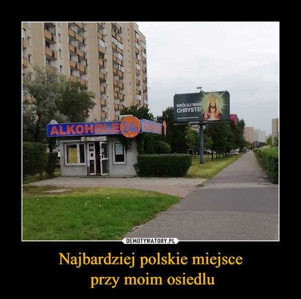 Najbardziej polskie miejsce przy moim osiedlu –