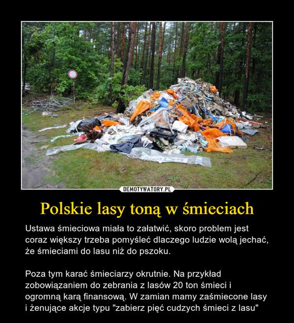 """Polskie lasy toną w śmieciach – Ustawa śmieciowa miała to załatwić, skoro problem jest coraz większy trzeba pomyśleć dlaczego ludzie wolą jechać, że śmieciami do lasu niż do pszoku. Poza tym karać śmieciarzy okrutnie. Na przykład zobowiązaniem do zebrania z lasów 20 ton śmieci i ogromną karą finansową. W zamian mamy zaśmiecone lasy i żenujące akcje typu """"zabierz pięć cudzych śmieci z lasu"""""""