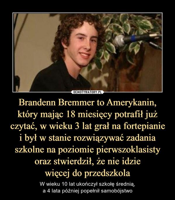 Brandenn Bremmer to Amerykanin, który mając 18 miesięcy potrafił już czytać, w wieku 3 lat grał na fortepianiei był w stanie rozwiązywać zadania szkolne na poziomie pierwszoklasisty oraz stwierdził, że nie idziewięcej do przedszkola – W wieku 10 lat ukończył szkołę średnią,a 4 lata później popełnił samobójstwo