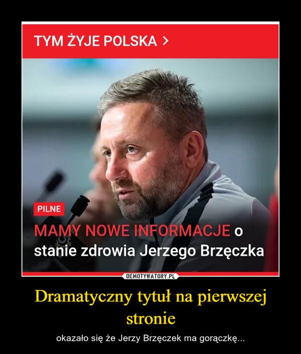 Dramatyczny tytuł na pierwszej stronie – okazało się że Jerzy Brzęczek ma gorączkę...