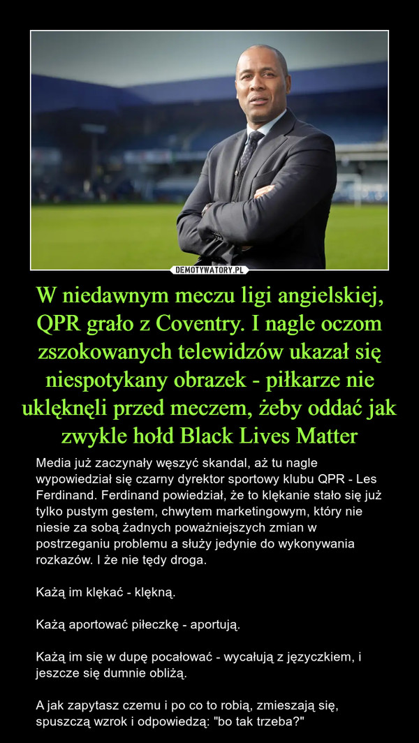 """W niedawnym meczu ligi angielskiej, QPR grało z Coventry. I nagle oczom zszokowanych telewidzów ukazał się niespotykany obrazek - piłkarze nie uklęknęli przed meczem, żeby oddać jak zwykle hołd Black Lives Matter – Media już zaczynały węszyć skandal, aż tu nagle wypowiedział się czarny dyrektor sportowy klubu QPR - Les Ferdinand. Ferdinand powiedział, że to klękanie stało się już tylko pustym gestem, chwytem marketingowym, który nie niesie za sobą żadnych poważniejszych zmian w postrzeganiu problemu a służy jedynie do wykonywania rozkazów. I że nie tędy droga.Każą im klękać - klękną.Każą aportować piłeczkę - aportują.Każą im się w dupę pocałować - wycałują z języczkiem, i jeszcze się dumnie obliżą.A jak zapytasz czemu i po co to robią, zmieszają się, spuszczą wzrok i odpowiedzą: """"bo tak trzeba?"""""""