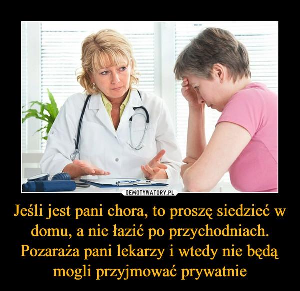 Jeśli jest pani chora, to proszę siedzieć w domu, a nie łazić po przychodniach. Pozaraża pani lekarzy i wtedy nie będą mogli przyjmować prywatnie –