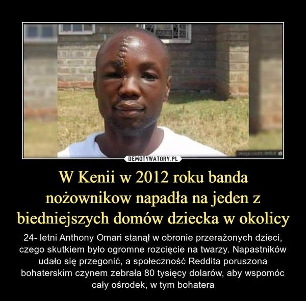 W Kenii w 2012 roku banda nożownikow napadła na jeden z biedniejszych domów dziecka w okolicy – 24- letni Anthony Omari stanął w obronie przerażonych dzieci, czego skutkiem było ogromne rozcięcie na twarzy. Napastników udało się przegonić, a społeczność Reddita poruszona bohaterskim czynem zebrała 80 tysięcy dolarów, aby wspomóc cały ośrodek, w tym bohatera
