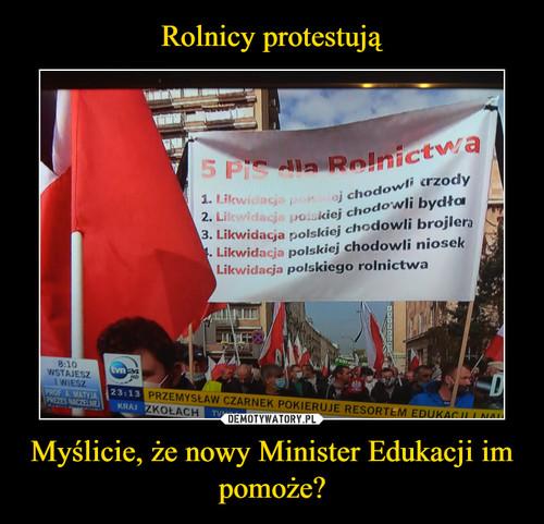 Rolnicy protestują Myślicie, że nowy Minister Edukacji im pomoże?